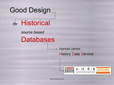History Data Service1 Good Design for Historical source based Databases History Data Service Hamish James.