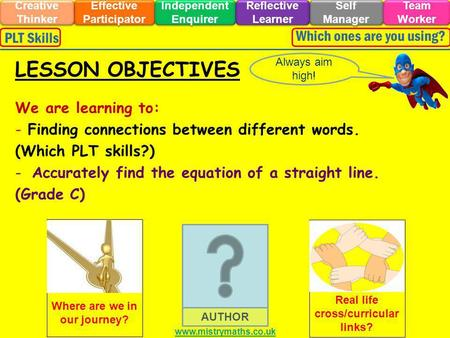 We are learning to: - Finding connections between different words. (Which PLT skills?) -Accurately find the equation of a straight line. (Grade C) Always.