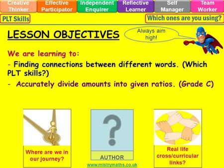 We are learning to: - Finding connections between different words. (Which PLT skills?) -Accurately divide amounts into given ratios. (Grade C) Always aim.