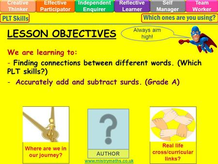 We are learning to: - Finding connections between different words. (Which PLT skills?) -Accurately add and subtract surds. (Grade A) Always aim high! LESSON.