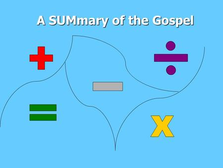 A SUMmary of the Gospel. The Great Take-away God created a beautiful world take–away But we decided to take–away Him from the centre and put ourselves.