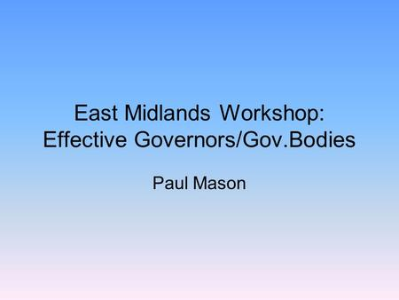 East Midlands Workshop: Effective Governors/Gov.Bodies Paul Mason.