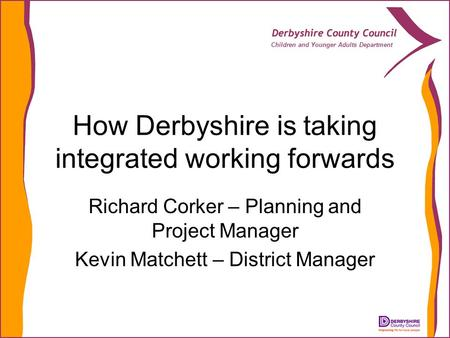 Children and Younger Adults Department How Derbyshire is taking integrated working forwards Richard Corker – Planning and Project Manager Kevin Matchett.