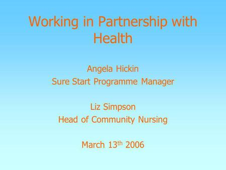 Working in Partnership with Health Angela Hickin Sure Start Programme Manager Liz Simpson Head of Community Nursing March 13 th 2006.