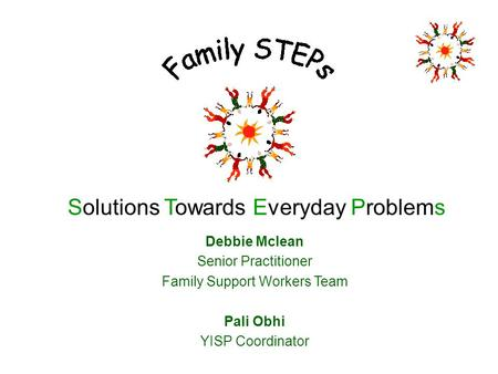 Solutions Towards Everyday Problems Debbie Mclean Senior Practitioner Family Support Workers Team Pali Obhi YISP Coordinator.