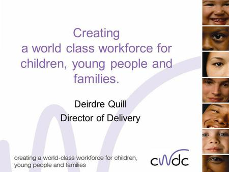 Creating a world class workforce for children, young people and families. Deirdre Quill Director of Delivery.