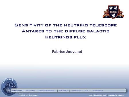 Fabrice Jouvenot University of Liverpool The 3 rd of February 2006 Sensitivity of the neutrino telescope Antares to the diffuse galactic neutrinos flux.