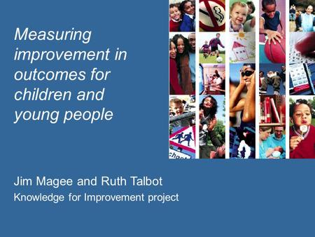 Measuring improvement in outcomes for children and young people Jim Magee and Ruth Talbot Knowledge for Improvement project.