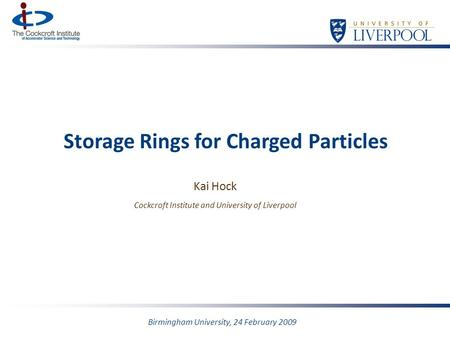 Storage Rings for Charged Particles Kai Hock Cockcroft Institute and University of Liverpool Birmingham University, 24 February 2009.