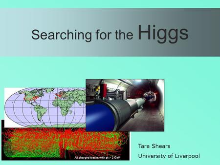 Searching for the Higgs Tara Shears University of Liverpool.