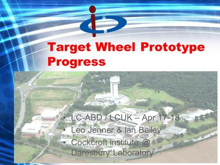 Target Wheel Prototype Progress LC-ABD / LCUK – Apr 17-18 Leo Jenner & Ian Bailey Cockcroft Daresbury Laboratory.