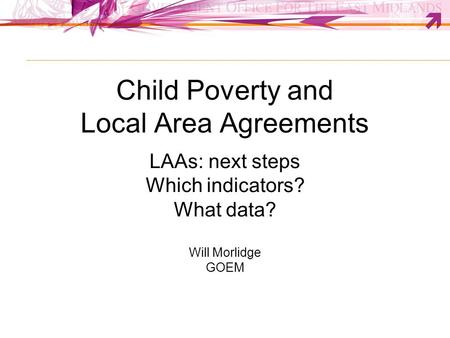 Child Poverty and Local Area Agreements LAAs: next steps Which indicators? What data? Will Morlidge GOEM.