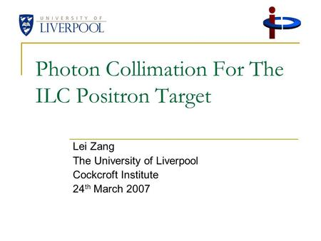 Photon Collimation For The ILC Positron Target Lei Zang The University of Liverpool Cockcroft Institute 24 th March 2007.