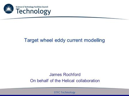 STFC Technology Target wheel eddy current modelling James Rochford On behalf of the Helical collaboration.