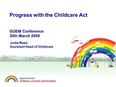 Progress with the Childcare Act GOEM Conference 30th March 2009 Jodie Reed Assistant Head of Childcare.