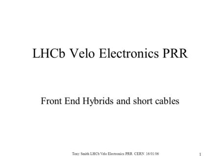 Tony Smith LHCb Velo Electronics PRR CERN 16/01/06 1 LHCb Velo Electronics PRR Front End Hybrids and short cables.