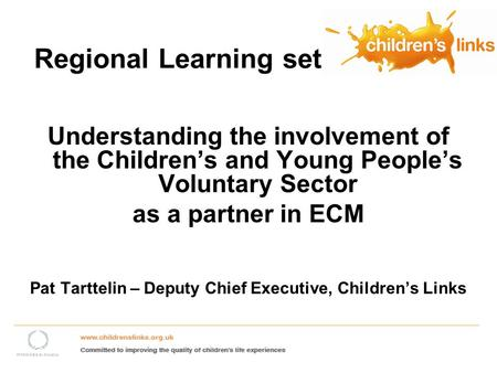 Regional Learning set Understanding the involvement of the Childrens and Young Peoples Voluntary Sector as a partner in ECM Pat Tarttelin – Deputy Chief.