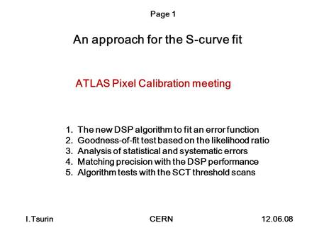 An approach for the S-curve fit I.Tsurin CERN 12.06.08 Page 1 ATLAS Pixel Calibration meeting 1.The new DSP algorithm to fit an error function 2.Goodness-of-fit.
