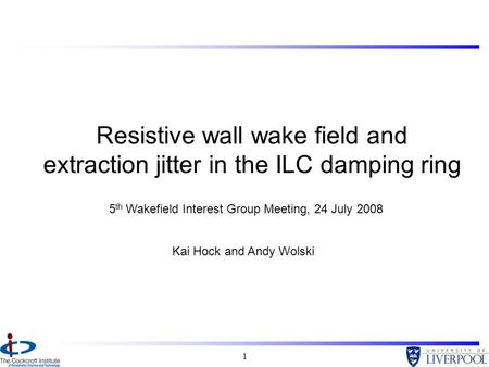 1 Resistive wall wake field and extraction jitter in the ILC damping ring Kai Hock and Andy Wolski 5 th Wakefield Interest Group Meeting, 24 July 2008.