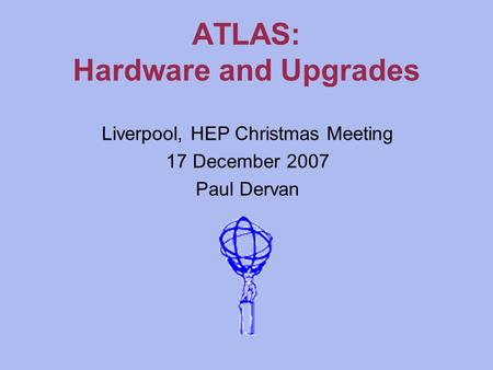ATLAS: Hardware and Upgrades Liverpool, HEP Christmas Meeting 17 December 2007 Paul Dervan.