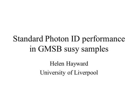 Standard Photon ID performance in GMSB susy samples Helen Hayward University of Liverpool.
