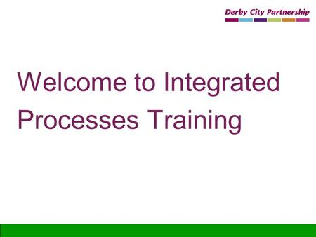 Welcome to Integrated Processes Training. Welcome and housekeeping Fire Toilets Refreshments Telephone Messages Smoking.