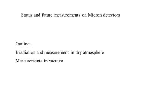 Status and future measurements on Micron detectors Outline: Irradiation and measurement in dry atmosphere Measurements in vacuum.