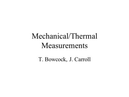 Mechanical/Thermal Measurements T. Bowcock, J. Carroll.