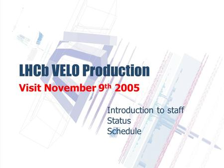 LHCb VELO Production Visit November 9 th 2005 Introduction to staff Status Schedule.