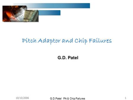 10/10/20061 G.D.Patel PA & Chip Failures G.D. Patel Pitch Adaptor and Chip Failures.
