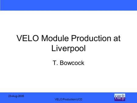 23-Aug-2005 VELO Production UCD VELO Module Production at Liverpool T. Bowcock.