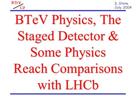 BTeV Physics, The Staged Detector & Some Physics Reach Comparisons with LHCb S. Stone July, 2004.