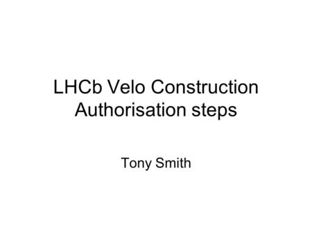 LHCb Velo Construction Authorisation steps Tony Smith.