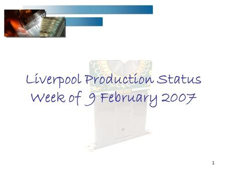 1 Liverpool Production Status Week of 9 February 2007.