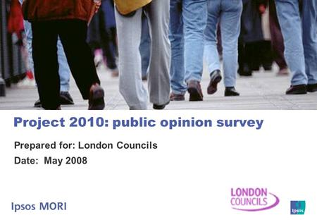 Project 2010: public opinion survey Prepared for: London Councils Date: May 2008.