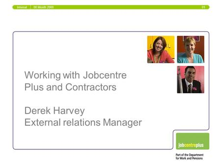 Working with Jobcentre Plus and Contractors Derek Harvey External relations Manager Internal00 Month 2000 01.