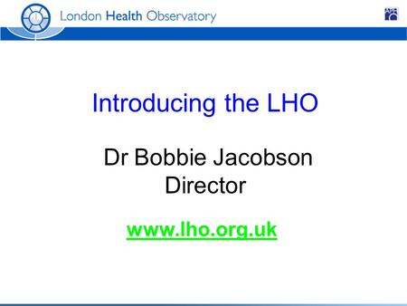 Introducing the LHO Dr Bobbie Jacobson Director www.lho.org.uk.