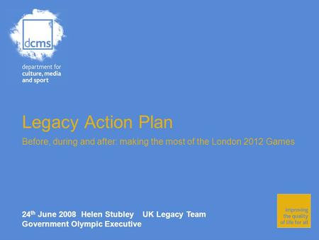 Legacy Action Plan Before, during and after: making the most of the London 2012 Games 24 th June 2008 Helen Stubley UK Legacy Team Government Olympic Executive.
