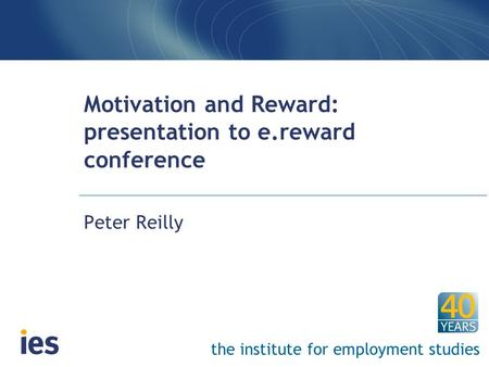 The institute for employment studies Motivation and Reward: presentation to e.reward conference Peter Reilly.