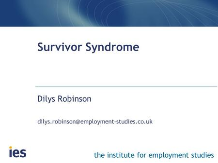 The institute for employment studies Survivor Syndrome Dilys Robinson