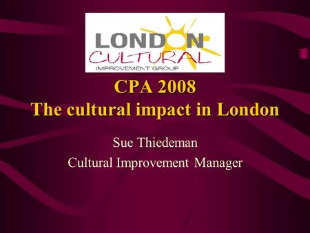 CPA 2008 The cultural impact in London Sue Thiedeman Cultural Improvement Manager.
