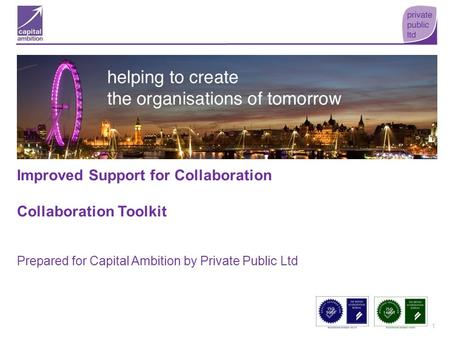 1 Improved Support for Collaboration Collaboration Toolkit Prepared for Capital Ambition by Private Public Ltd.