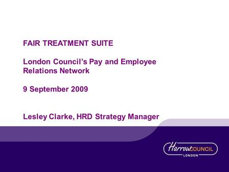 FAIR TREATMENT SUITE London Councils Pay and Employee Relations Network 9 September 2009 Lesley Clarke, HRD Strategy Manager.