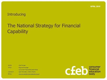 Introducing The National Strategy for Financial Capability APRIL 2010 NAME:Alan Morgan TITLE: Regional Manager Consumer Financial Education Body CONTACT:0207.