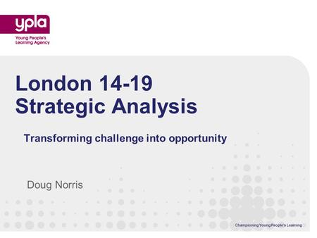 Championing Young Peoples Learning London 14-19 Strategic Analysis Transforming challenge into opportunity Doug Norris.