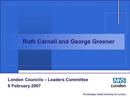 The Strategic Health Authority for London London Councils – Leaders Committee 6 February 2007 Ruth Carnall and George Greener.