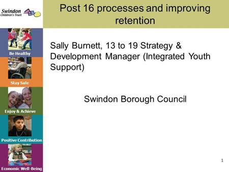 Be Healthy Stay Safe Enjoy & Achieve Positive Contribution Economic Well-Being Post 16 processes and improving retention 1 Sally Burnett, 13 to 19 Strategy.
