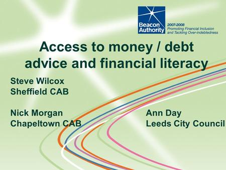 Steve Wilcox Sheffield CAB Nick MorganAnn Day Chapeltown CABLeeds City Council Access to money / debt advice and financial literacy.