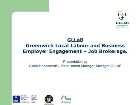GLLaB Greenwich Local Labour and Business Employer Engagement – Job Brokerage. Presentation by Claire Hedderman – Recruitment Manager Manager GLLaB.