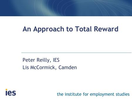 The institute for employment studies An Approach to Total Reward Peter Reilly, IES Lis McCormick, Camden.